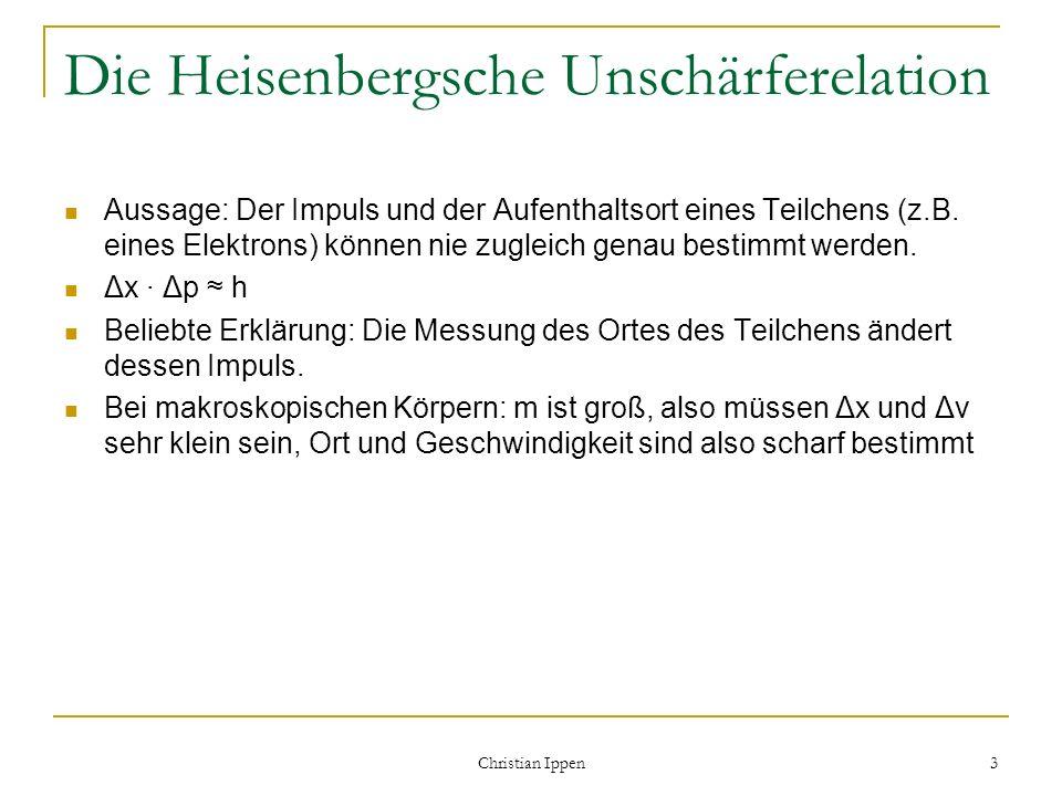 Christian Ippen 3 Die Heisenbergsche Unschärferelation Aussage: Der Impuls und der Aufenthaltsort eines Teilchens (z.B. eines Elektrons) können nie zu