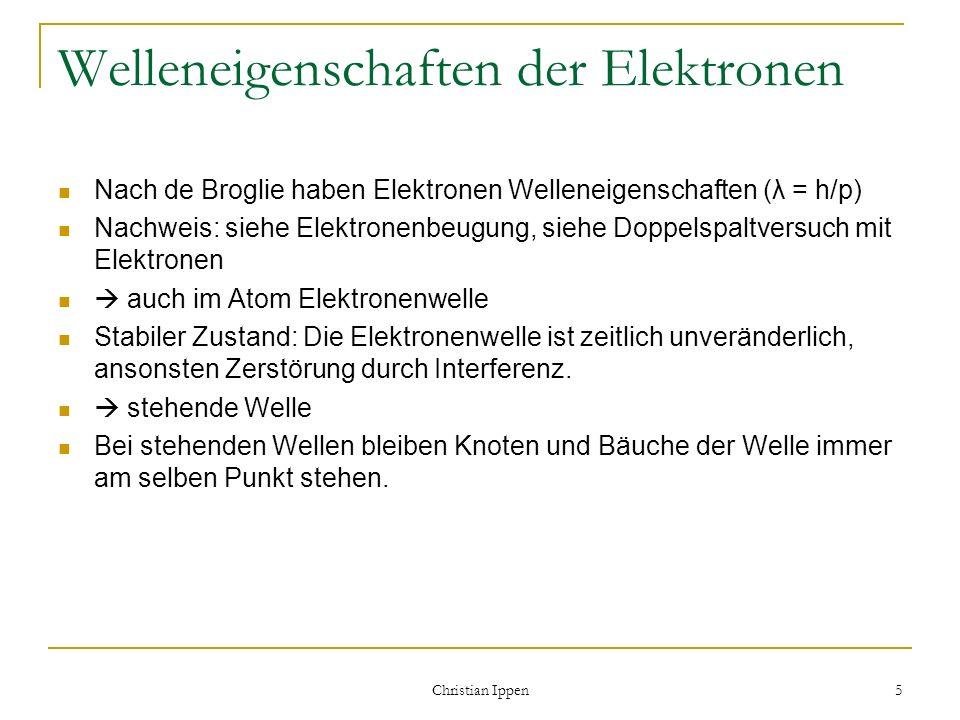 Christian Ippen 5 Welleneigenschaften der Elektronen Nach de Broglie haben Elektronen Welleneigenschaften (λ = h/p) Nachweis: siehe Elektronenbeugung,