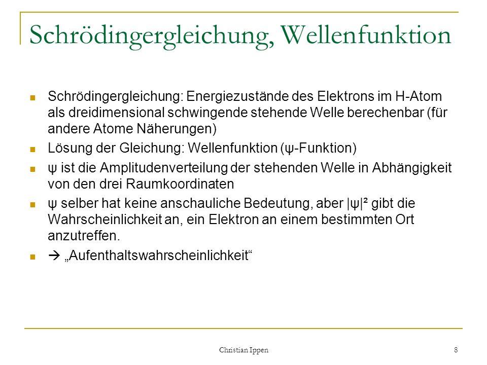 Christian Ippen 8 Schrödingergleichung, Wellenfunktion Schrödingergleichung: Energiezustände des Elektrons im H-Atom als dreidimensional schwingende s