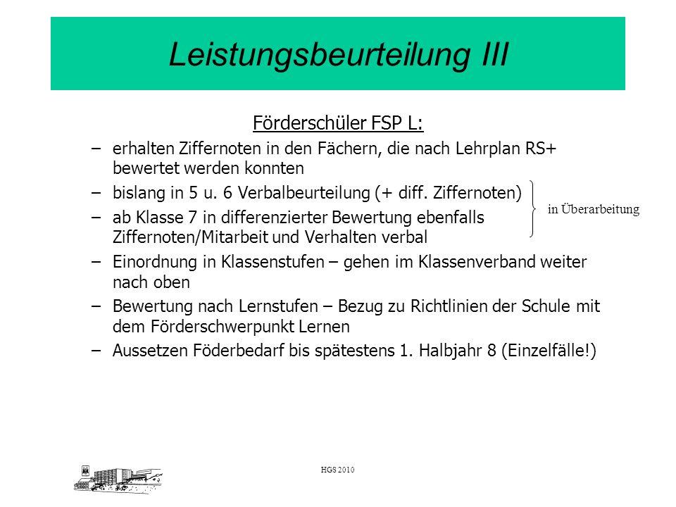HGS 2010 Leistungsbeurteilung III Förderschüler FSP L: –erhalten Ziffernoten in den Fächern, die nach Lehrplan RS+ bewertet werden konnten –bislang in