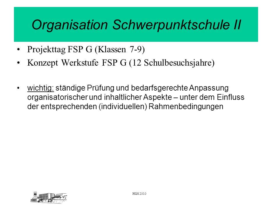 HGS 2010 Organisation Schwerpunktschule II Projekttag FSP G (Klassen 7-9) Konzept Werkstufe FSP G (12 Schulbesuchsjahre) wichtig: ständige Prüfung und