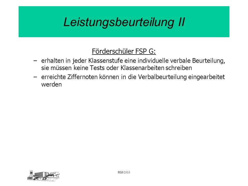 HGS 2010 Leistungsbeurteilung II Förderschüler FSP G: –erhalten in jeder Klassenstufe eine individuelle verbale Beurteilung, sie müssen keine Tests od