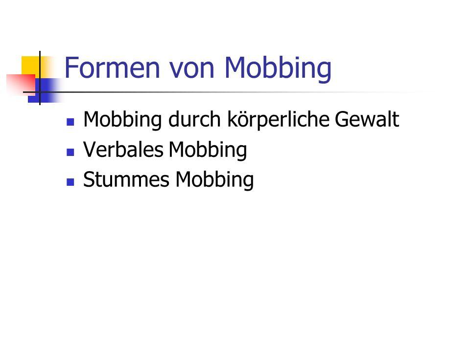Formen von Mobbing Mobbing durch körperliche Gewalt Verbales Mobbing Stummes Mobbing