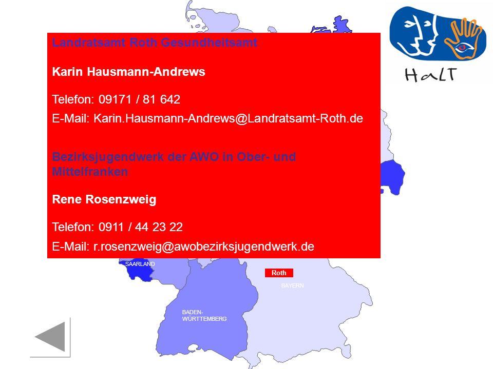RHEINLAND PFALZ SAARLAND SACHSEN BRANDENBURG NORDRHEIN- WESTFALEN HESSEN BADEN- WÜRTTEMBERG BAYERN THÜRINGEN SACHSEN -ANHALT NIEDERSACHSEN BREMEN HAMBURG BERLIN MECKLENBURG- VORPOMMERN SCHLESWIG- HOLSTEIN Landratsamt Roth Gesundheitsamt Karin Hausmann-Andrews Telefon: 09171 / 81 642 E-Mail: Karin.Hausmann-Andrews@Landratsamt-Roth.de Bezirksjugendwerk der AWO in Ober- und Mittelfranken Rene Rosenzweig Telefon: 0911 / 44 23 22 E-Mail: r.rosenzweig@awobezirksjugendwerk.de Roth