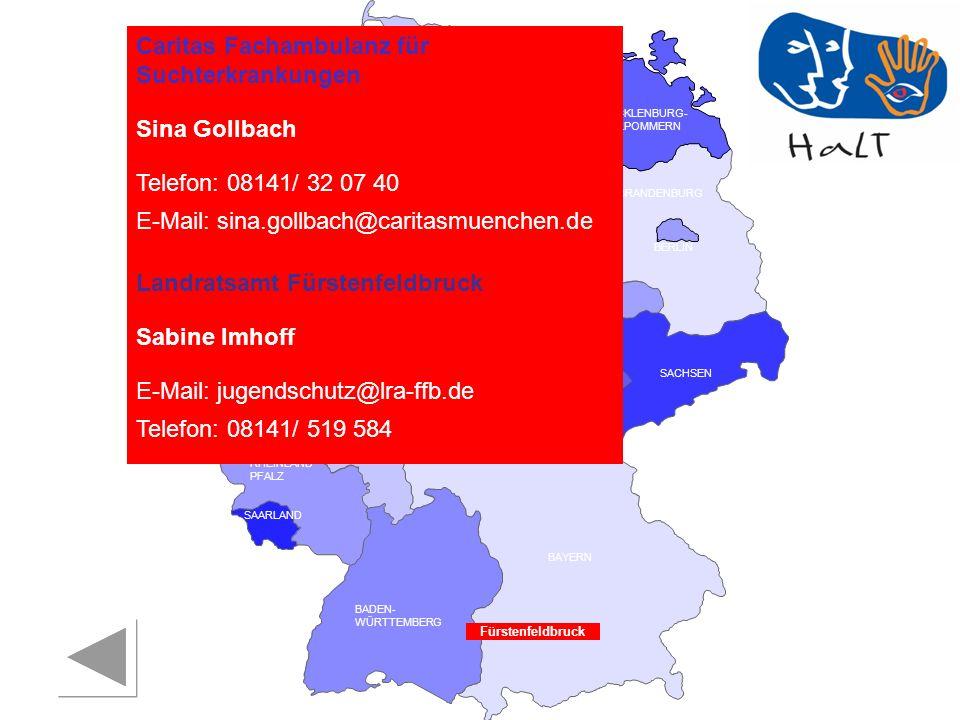 RHEINLAND PFALZ SAARLAND SACHSEN BRANDENBURG NORDRHEIN- WESTFALEN HESSEN BADEN- WÜRTTEMBERG BAYERN THÜRINGEN SACHSEN -ANHALT NIEDERSACHSEN BREMEN HAMBURG BERLIN MECKLENBURG- VORPOMMERN SCHLESWIG- HOLSTEIN Caritas Fachambulanz für Suchterkrankungen Sina Gollbach Telefon: 08141/ 32 07 40 E-Mail: sina.gollbach@caritasmuenchen.de Landratsamt Fürstenfeldbruck Sabine Imhoff E-Mail: jugendschutz@lra-ffb.de Telefon: 08141/ 519 584 Fürstenfeldbruck