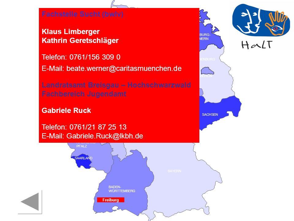 RHEINLAND PFALZ SAARLAND SACHSEN BRANDENBURG NORDRHEIN- WESTFALEN HESSEN BADEN- WÜRTTEMBERG BAYERN THÜRINGEN SACHSEN -ANHALT NIEDERSACHSEN BREMEN HAMBURG BERLIN MECKLENBURG- VORPOMMERN SCHLESWIG- HOLSTEIN Fachstelle Sucht (bwlv) Klaus Limberger Kathrin Geretschläger Telefon: 0761/156 309 0 E-Mail: beate.werner@caritasmuenchen.de Landratsamt Breisgau – Hochschwarzwald Fachbereich Jugendamt Gabriele Ruck Telefon: 0761/21 87 25 13 E-Mail: Gabriele.Ruck@lkbh.de Freiburg