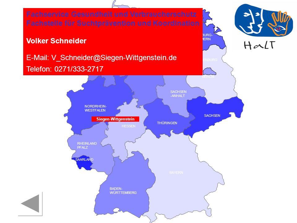 RHEINLAND PFALZ SAARLAND SACHSEN BRANDENBURG NORDRHEIN- WESTFALEN HESSEN BADEN- WÜRTTEMBERG BAYERN THÜRINGEN SACHSEN -ANHALT NIEDERSACHSEN BREMEN HAMBURG BERLIN MECKLENBURG- VORPOMMERN SCHLESWIG- HOLSTEIN Fachservice Gesundheit und Verbraucherschutz Fachstelle für Suchtprävention und Koordination Volker Schneider E-Mail: V_Schneider@Siegen-Wittgenstein.de Telefon: 0271/333-2717 Siegen-Wittgenstein