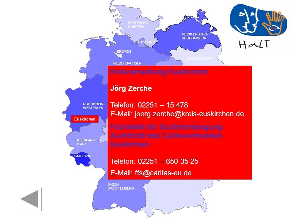 RHEINLAND PFALZ SAARLAND SACHSEN BRANDENBURG NORDRHEIN- WESTFALEN HESSEN BADEN- WÜRTTEMBERG BAYERN THÜRINGEN SACHSEN -ANHALT NIEDERSACHSEN BREMEN HAMBURG BERLIN MECKLENBURG- VORPOMMERN SCHLESWIG- HOLSTEIN Euskirchen Kreisverwaltung Euskirchen Jörg Zerche Telefon: 02251 – 15 478 E-Mail: joerg.zerche@kreis-euskirchen.de Fachstelle für Suchtvorbeugung Suchthilfe des Caritasverbandes Euskirchen Telefon: 02251 – 650 35 25 E-Mail: ffs@caritas-eu.de