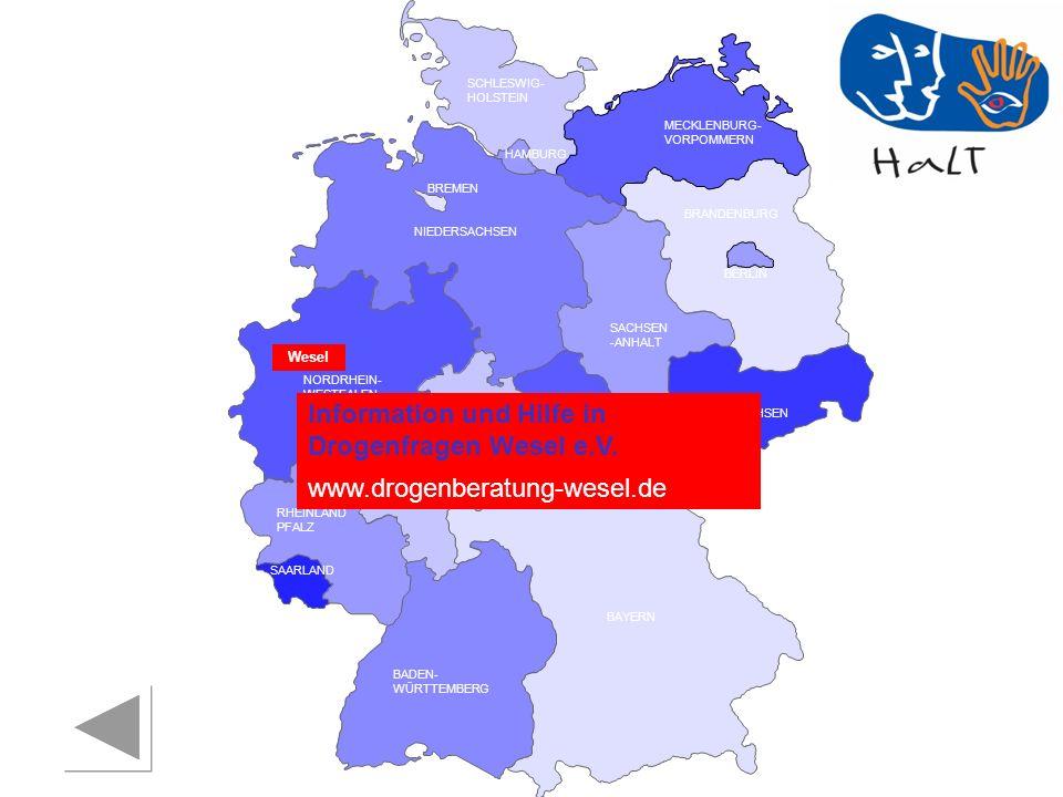 RHEINLAND PFALZ SAARLAND SACHSEN BRANDENBURG NORDRHEIN- WESTFALEN HESSEN BADEN- WÜRTTEMBERG BAYERN THÜRINGEN SACHSEN -ANHALT NIEDERSACHSEN BREMEN HAMBURG BERLIN MECKLENBURG- VORPOMMERN SCHLESWIG- HOLSTEIN Wesel Information und Hilfe in Drogenfragen Wesel e.V.