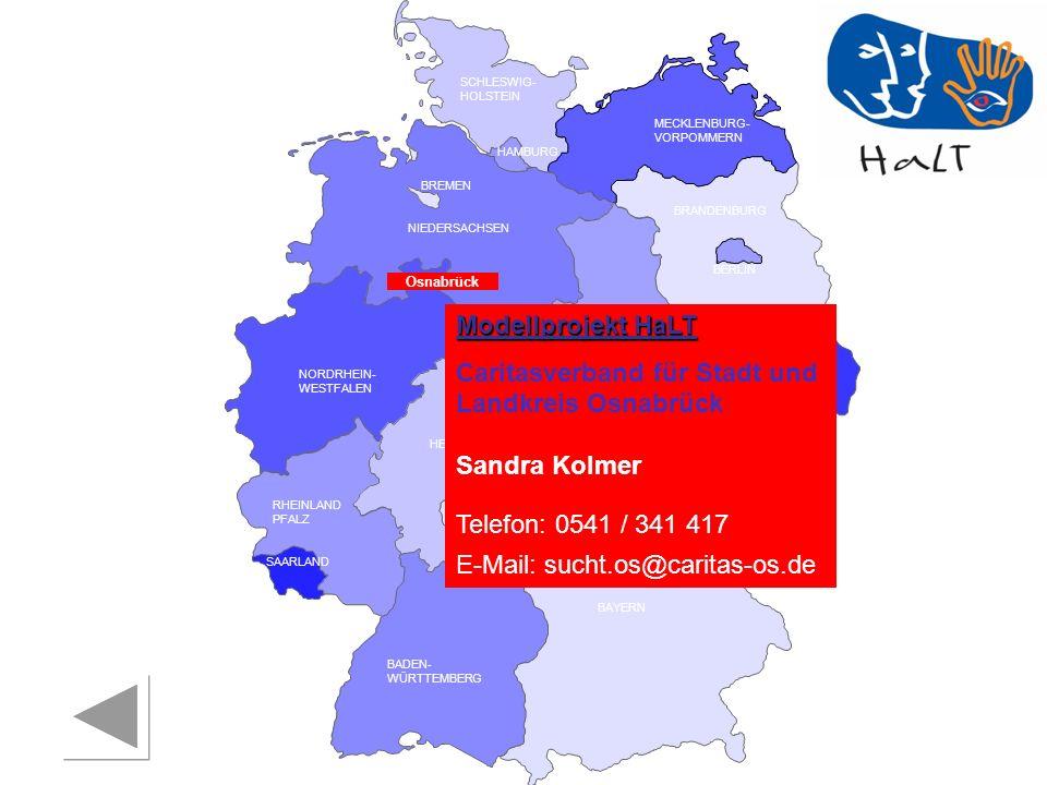 RHEINLAND PFALZ SAARLAND SACHSEN BRANDENBURG NORDRHEIN- WESTFALEN HESSEN BADEN- WÜRTTEMBERG BAYERN THÜRINGEN SACHSEN -ANHALT NIEDERSACHSEN BREMEN HAMBURG BERLIN MECKLENBURG- VORPOMMERN SCHLESWIG- HOLSTEIN Modellprojekt HaLT Caritasverband für Stadt und Landkreis Osnabrück Sandra Kolmer Telefon: 0541 / 341 417 E-Mail: sucht.os@caritas-os.de Osnabrück