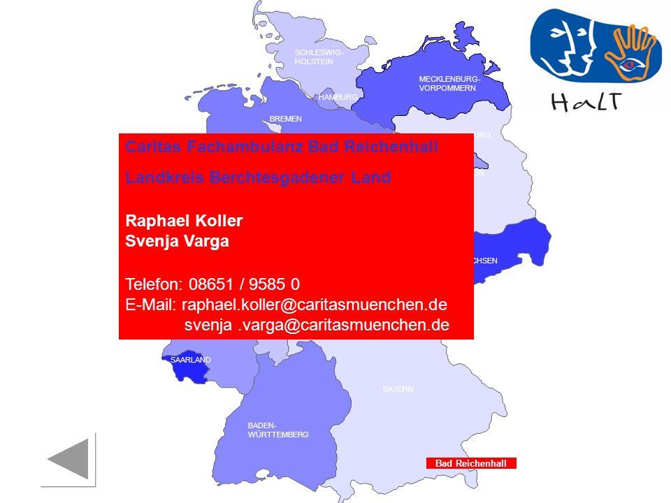 RHEINLAND PFALZ SAARLAND SACHSEN BRANDENBURG NORDRHEIN- WESTFALEN HESSEN BADEN- WÜRTTEMBERG BAYERN THÜRINGEN SACHSEN -ANHALT NIEDERSACHSEN BREMEN HAMBURG BERLIN MECKLENBURG- VORPOMMERN SCHLESWIG- HOLSTEIN Bad Reichenhall Caritas Fachambulanz Bad Reichenhall Landkreis Berchtesgadener Land Raphael Koller Svenja Varga Telefon: 08651 / 9585 0 E-Mail: raphael.koller@caritasmuenchen.de s svenja.varga@caritasmuenchen.de