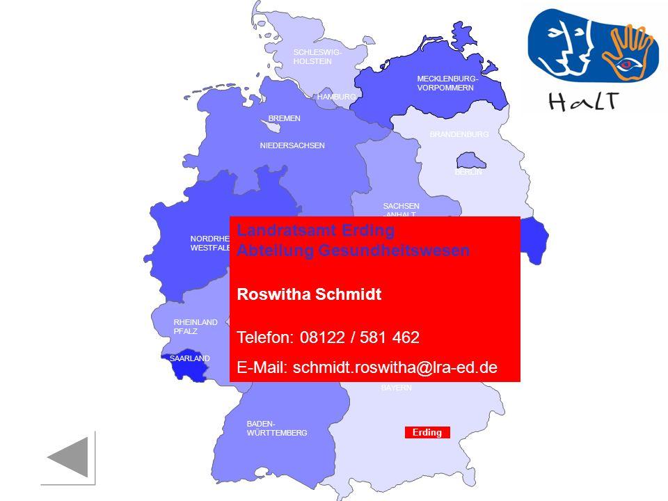 RHEINLAND PFALZ SAARLAND SACHSEN BRANDENBURG NORDRHEIN- WESTFALEN HESSEN BADEN- WÜRTTEMBERG BAYERN THÜRINGEN SACHSEN -ANHALT NIEDERSACHSEN BREMEN HAMBURG BERLIN MECKLENBURG- VORPOMMERN SCHLESWIG- HOLSTEIN Erding Landratsamt Erding Abteilung Gesundheitswesen Roswitha Schmidt Telefon: 08122 / 581 462 E-Mail: schmidt.roswitha@lra-ed.de