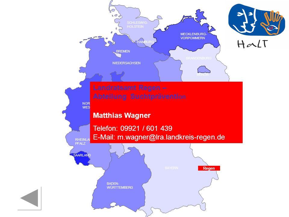 RHEINLAND PFALZ SAARLAND SACHSEN BRANDENBURG NORDRHEIN- WESTFALEN HESSEN BADEN- WÜRTTEMBERG BAYERN THÜRINGEN SACHSEN -ANHALT NIEDERSACHSEN BREMEN HAMBURG BERLIN MECKLENBURG- VORPOMMERN SCHLESWIG- HOLSTEIN Regen Landratsamt Regen – Abteilung Suchtpräventi on Matthias Wagner Telefon: 09921 / 601 439 E-Mail: m.wagner@lra.landkreis-regen.de