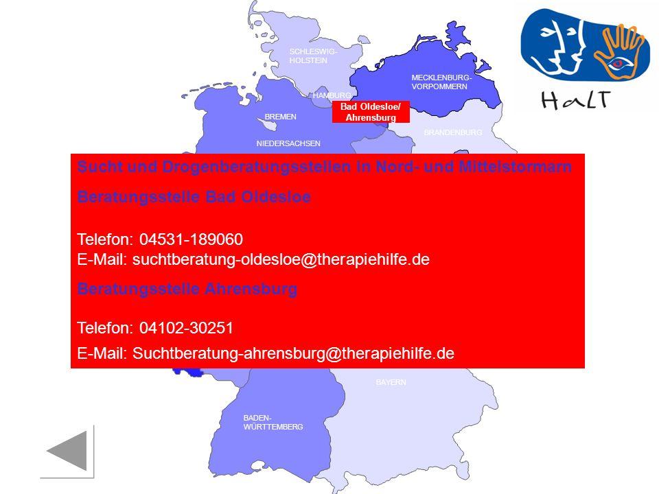 RHEINLAND PFALZ SAARLAND SACHSEN BRANDENBURG NORDRHEIN- WESTFALEN HESSEN BADEN- WÜRTTEMBERG BAYERN THÜRINGEN SACHSEN -ANHALT NIEDERSACHSEN BREMEN HAMBURG BERLIN MECKLENBURG- VORPOMMERN SCHLESWIG- HOLSTEIN Sucht und Drogenberatungsstellen in Nord- und Mittelstormarn Beratungsstelle Bad Oldesloe Telefon: 04531-189060 E-Mail: suchtberatung-oldesloe@therapiehilfe.de Beratungsstelle Ahrensburg Telefon: 04102-30251 E-Mail: Suchtberatung-ahrensburg@therapiehilfe.de Bad Oldesloe/ Ahrensburg
