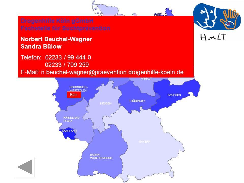 RHEINLAND PFALZ SAARLAND SACHSEN BRANDENBURG NORDRHEIN- WESTFALEN HESSEN BADEN- WÜRTTEMBERG BAYERN THÜRINGEN SACHSEN -ANHALT NIEDERSACHSEN BREMEN HAMBURG BERLIN MECKLENBURG- VORPOMMERN SCHLESWIG- HOLSTEIN Drogenhilfe Köln gGmbH Fachstelle für Suchtprävention Norbert Beuchel-Wagner Sandra Bülow Telefon: 02233 / 99 444 0 02233 / 709 259 E-Mail: n.beuchel-wagner@praevention.drogenhilfe-koeln.de Köln