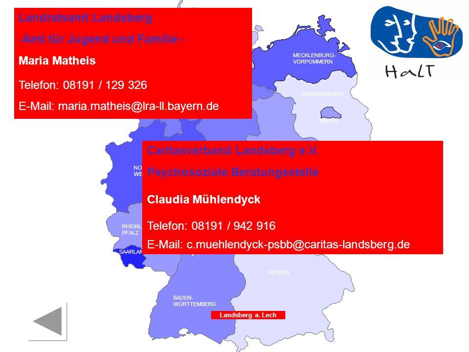 RHEINLAND PFALZ SAARLAND SACHSEN BRANDENBURG NORDRHEIN- WESTFALEN HESSEN BADEN- WÜRTTEMBERG BAYERN THÜRINGEN SACHSEN -ANHALT NIEDERSACHSEN BREMEN HAMBURG BERLIN MECKLENBURG- VORPOMMERN SCHLESWIG- HOLSTEIN Landratsamt Landsberg -Amt für Jugend und Familie - Maria Matheis Telefon: 08191 / 129 326 E-Mail: maria.matheis@lra-ll.bayern.de Landsberg a.