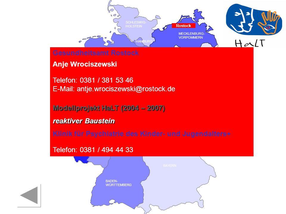 RHEINLAND PFALZ SAARLAND SACHSEN BRANDENBURG NORDRHEIN- WESTFALEN HESSEN BADEN- WÜRTTEMBERG BAYERN THÜRINGEN SACHSEN -ANHALT NIEDERSACHSEN BREMEN HAMBURG BERLIN MECKLENBURG- VORPOMMERN SCHLESWIG- HOLSTEIN Gesundheitsamt Rostock Anje Wrociszewski Telefon: 0381 / 381 53 46 E-Mail: antje.wrociszewski@rostock.de Modellprojekt HaLT (2004 – 2007) reaktiver Baustein Klinik für Psychiatrie des Kinder- und Jugendalters+ Telefon: 0381 / 494 44 33 Rostock