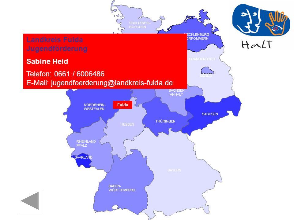 RHEINLAND PFALZ SAARLAND SACHSEN BRANDENBURG NORDRHEIN- WESTFALEN HESSEN BADEN- WÜRTTEMBERG BAYERN THÜRINGEN SACHSEN -ANHALT NIEDERSACHSEN BREMEN HAMBURG BERLIN MECKLENBURG- VORPOMMERN SCHLESWIG- HOLSTEIN Landkreis Fulda Jugendförderung Sabine Heid Telefon: 0661 / 6006486 E-Mail: jugendfoerderung@landkreis-fulda.de Fulda