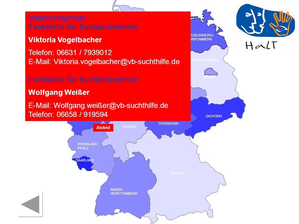 RHEINLAND PFALZ SAARLAND SACHSEN BRANDENBURG NORDRHEIN- WESTFALEN HESSEN BADEN- WÜRTTEMBERG BAYERN THÜRINGEN SACHSEN -ANHALT NIEDERSACHSEN BREMEN HAMBURG BERLIN MECKLENBURG- VORPOMMERN SCHLESWIG- HOLSTEIN Vogelsbergkreis Fachstelle für Suchtprävention Viktoria Vogelbacher Telefon: 06631 / 7939012 E-Mail: Viktoria.vogelbacher@vb-suchthilfe.de Fachstelle für Suchtprävention Wolfgang Weißer E-Mail: Wolfgang.weißer@vb-suchthilfe.de Telefon: 06658 / 919594 Alsfeld