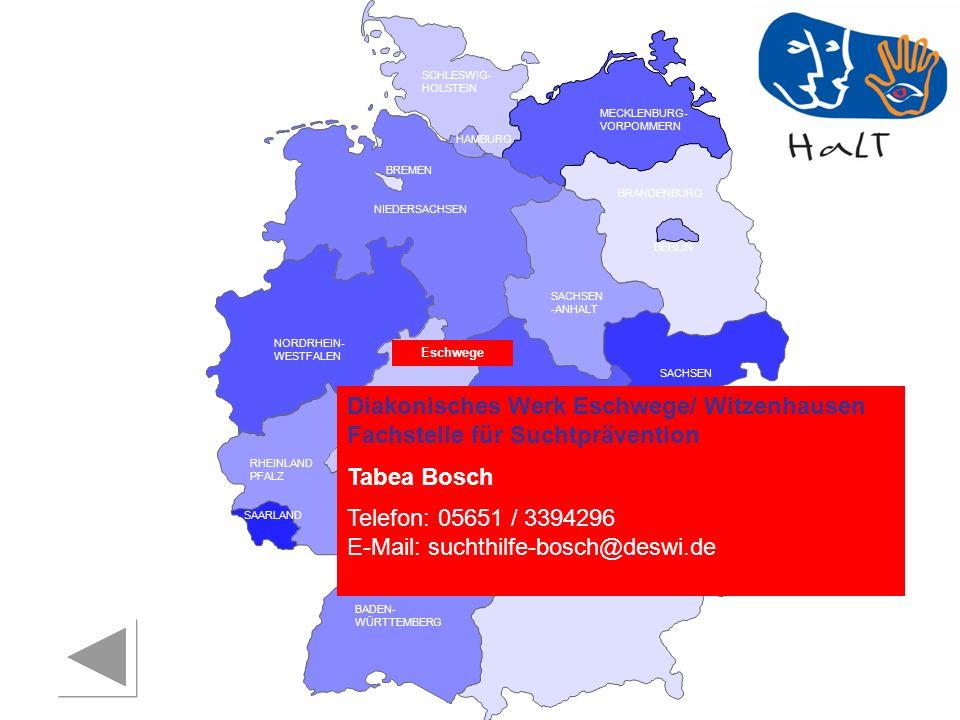 RHEINLAND PFALZ SAARLAND SACHSEN BRANDENBURG NORDRHEIN- WESTFALEN HESSEN BADEN- WÜRTTEMBERG BAYERN THÜRINGEN SACHSEN -ANHALT NIEDERSACHSEN BREMEN HAMBURG BERLIN MECKLENBURG- VORPOMMERN SCHLESWIG- HOLSTEIN Diakonisches Werk Eschwege/ Witzenhausen Fachstelle für Suchtprävention Tabea Bosch Telefon: 05651 / 3394296 E-Mail: suchthilfe-bosch@deswi.de Eschwege