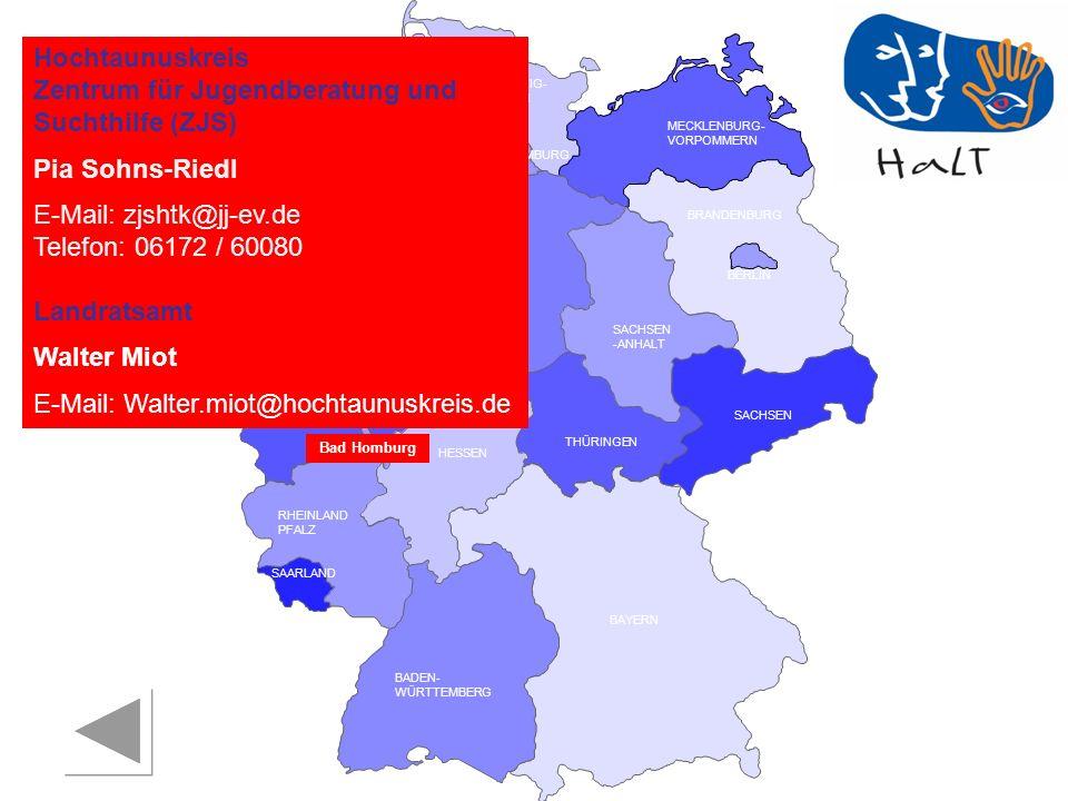 RHEINLAND PFALZ SAARLAND SACHSEN BRANDENBURG NORDRHEIN- WESTFALEN HESSEN BADEN- WÜRTTEMBERG BAYERN THÜRINGEN SACHSEN -ANHALT NIEDERSACHSEN BREMEN HAMBURG BERLIN MECKLENBURG- VORPOMMERN SCHLESWIG- HOLSTEIN Hochtaunuskreis Zentrum für Jugendberatung und Suchthilfe (ZJS) Pia Sohns-Riedl E-Mail: zjshtk@jj-ev.de Telefon: 06172 / 60080 Landratsamt Walter Miot E-Mail: Walter.miot@hochtaunuskreis.de Bad Homburg