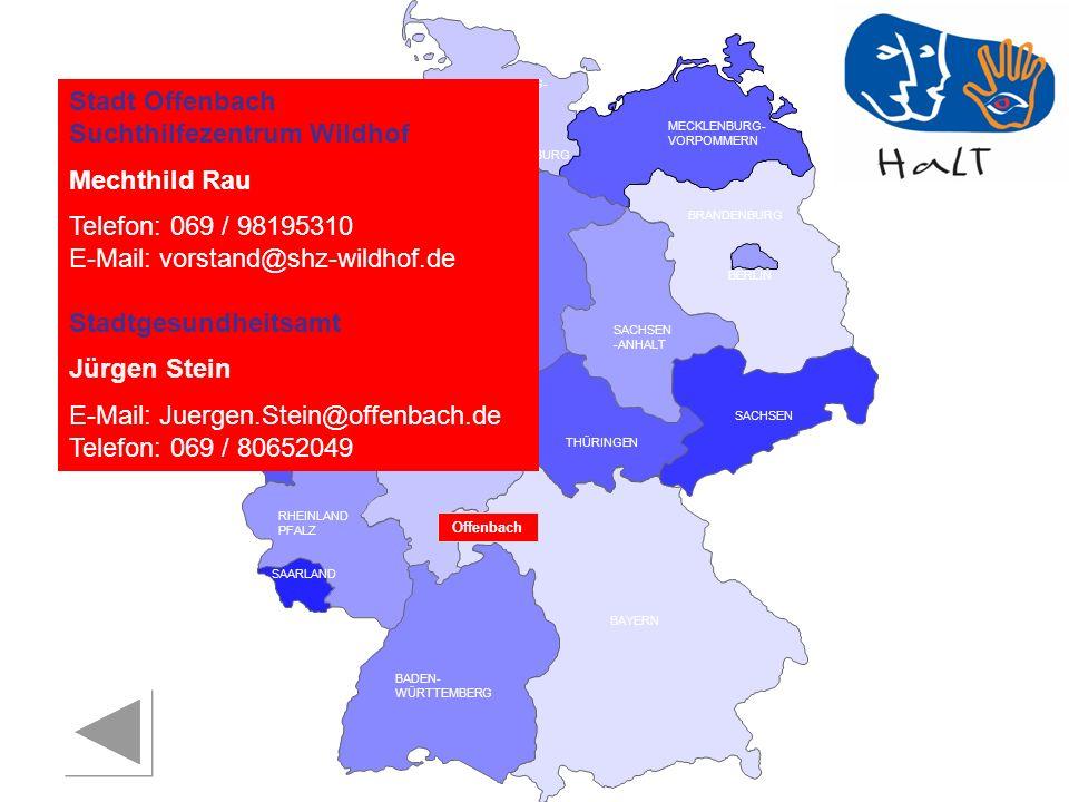 RHEINLAND PFALZ SAARLAND SACHSEN BRANDENBURG NORDRHEIN- WESTFALEN HESSEN BADEN- WÜRTTEMBERG BAYERN THÜRINGEN SACHSEN -ANHALT NIEDERSACHSEN BREMEN HAMBURG BERLIN MECKLENBURG- VORPOMMERN SCHLESWIG- HOLSTEIN Stadt Offenbach Suchthilfezentrum Wildhof Mechthild Rau Telefon: 069 / 98195310 E-Mail: vorstand@shz-wildhof.de Stadtgesundheitsamt Jürgen Stein E-Mail: Juergen.Stein@offenbach.de Telefon: 069 / 80652049 Offenbach