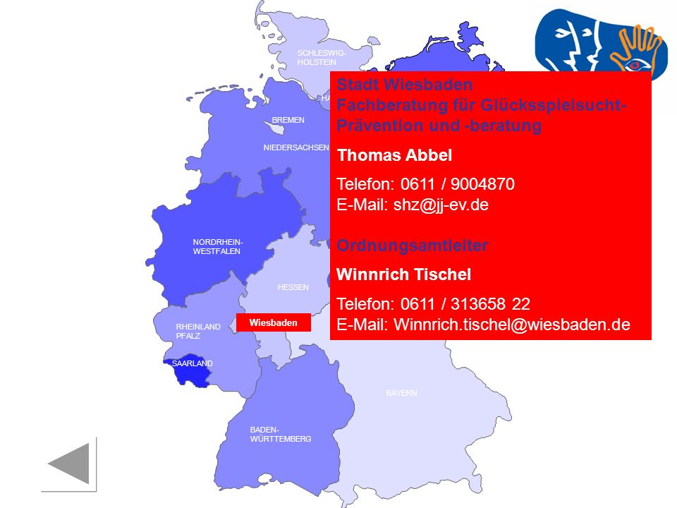 RHEINLAND PFALZ SAARLAND SACHSEN BRANDENBURG NORDRHEIN- WESTFALEN HESSEN BADEN- WÜRTTEMBERG BAYERN THÜRINGEN SACHSEN -ANHALT NIEDERSACHSEN BREMEN HAMBURG BERLIN MECKLENBURG- VORPOMMERN SCHLESWIG- HOLSTEIN Stadt Wiesbaden Fachberatung für Glücksspielsucht- Prävention und -beratung Thomas Abbel Telefon: 0611 / 9004870 E-Mail: shz@jj-ev.de Ordnungsamtleiter Winnrich Tischel Telefon: 0611 / 313658 22 E-Mail: Winnrich.tischel@wiesbaden.de Wiesbaden