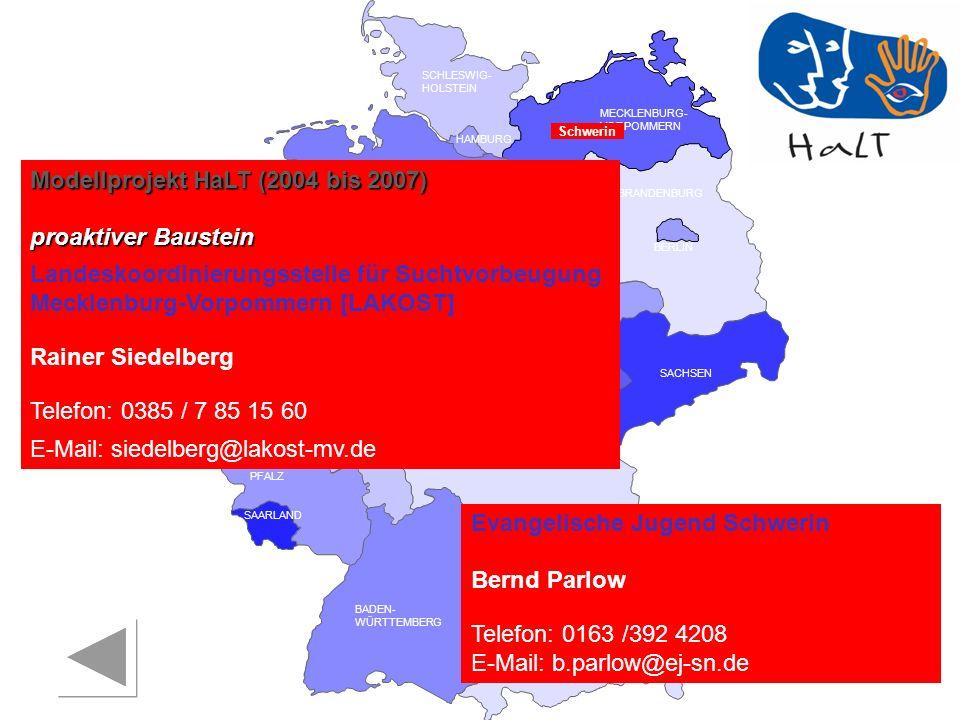 RHEINLAND PFALZ SAARLAND SACHSEN BRANDENBURG NORDRHEIN- WESTFALEN HESSEN BADEN- WÜRTTEMBERG BAYERN THÜRINGEN SACHSEN -ANHALT NIEDERSACHSEN BREMEN HAMBURG BERLIN MECKLENBURG- VORPOMMERN SCHLESWIG- HOLSTEIN Schwerin Modellprojekt HaLT (2004 bis 2007) proaktiver Baustein Landeskoordinierungsstelle für Suchtvorbeugung Mecklenburg-Vorpommern [LAKOST] Rainer Siedelberg Telefon: 0385 / 7 85 15 60 E-Mail: siedelberg@lakost-mv.de Evangelische Jugend Schwerin Bernd Parlow Telefon: 0163 /392 4208 E-Mail: b.parlow@ej-sn.de