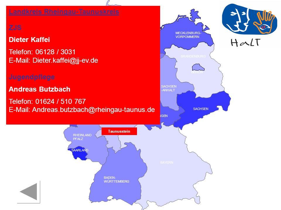 RHEINLAND PFALZ SAARLAND SACHSEN BRANDENBURG NORDRHEIN- WESTFALEN HESSEN BADEN- WÜRTTEMBERG BAYERN THÜRINGEN SACHSEN -ANHALT NIEDERSACHSEN BREMEN HAMBURG BERLIN MECKLENBURG- VORPOMMERN SCHLESWIG- HOLSTEIN Landkreis Rheingau-Taunuskreis ZJS Dieter Kaffei Telefon: 06128 / 3031 E-Mail: Dieter.kaffei@jj-ev.de Jugendpflege Andreas Butzbach Telefon: 01624 / 510 767 E-Mail: Andreas.butzbach@rheingau-taunus.de Taunusstein
