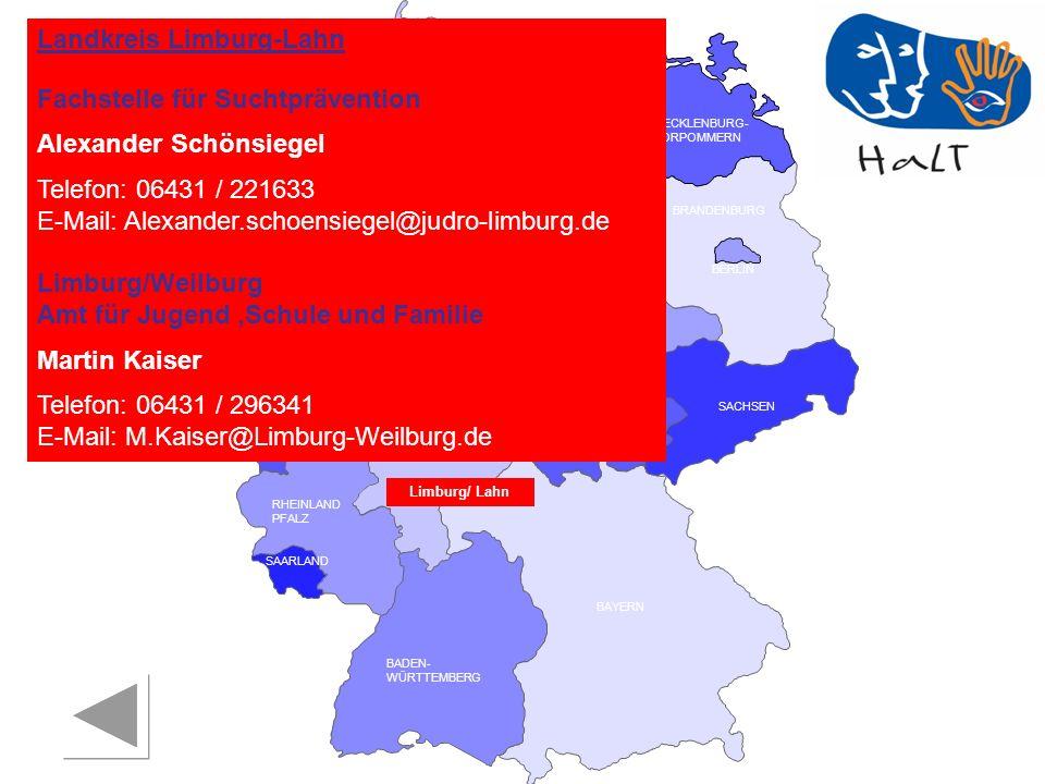 RHEINLAND PFALZ SAARLAND SACHSEN BRANDENBURG NORDRHEIN- WESTFALEN HESSEN BADEN- WÜRTTEMBERG BAYERN THÜRINGEN SACHSEN -ANHALT NIEDERSACHSEN BREMEN HAMBURG BERLIN MECKLENBURG- VORPOMMERN SCHLESWIG- HOLSTEIN Landkreis Limburg-Lahn Fachstelle für Suchtprävention Alexander Schönsiegel Telefon: 06431 / 221633 E-Mail: Alexander.schoensiegel@judro-limburg.de Limburg/Weilburg Amt für Jugend,Schule und Familie Martin Kaiser Telefon: 06431 / 296341 E-Mail: M.Kaiser@Limburg-Weilburg.de Limburg/ Lahn