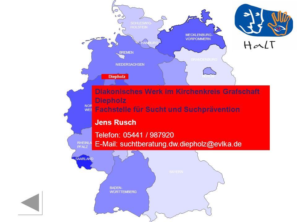 RHEINLAND PFALZ SAARLAND SACHSEN BRANDENBURG NORDRHEIN- WESTFALEN HESSEN BADEN- WÜRTTEMBERG BAYERN THÜRINGEN SACHSEN -ANHALT NIEDERSACHSEN BREMEN HAMBURG BERLIN MECKLENBURG- VORPOMMERN SCHLESWIG- HOLSTEIN Diepholz Diakonisches Werk im Kirchenkreis Grafschaft Diepholz Fachstelle für Sucht und Suchprävention Jens Rusch Telefon: 05441 / 987920 E-Mail: suchtberatung.dw.diepholz@evlka.de
