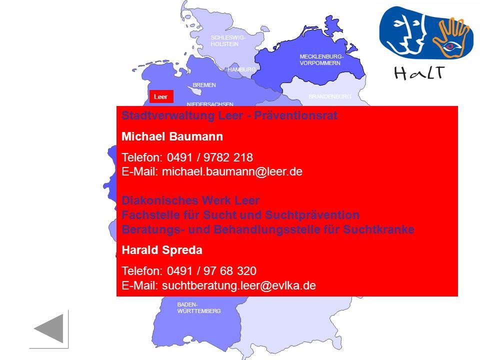 RHEINLAND PFALZ SAARLAND SACHSEN BRANDENBURG NORDRHEIN- WESTFALEN HESSEN BADEN- WÜRTTEMBERG BAYERN THÜRINGEN SACHSEN -ANHALT NIEDERSACHSEN BREMEN HAMBURG BERLIN MECKLENBURG- VORPOMMERN SCHLESWIG- HOLSTEIN Leer Stadtverwaltung Leer - Präventionsrat Michael Baumann Telefon: 0491 / 9782 218 E-Mail: michael.baumann@leer.de Diakonisches Werk Leer Fachstelle für Sucht und Suchtprävention Beratungs- und Behandlungsstelle für Suchtkranke Harald Spreda Telefon: 0491 / 97 68 320 E-Mail: suchtberatung.leer@evlka.de