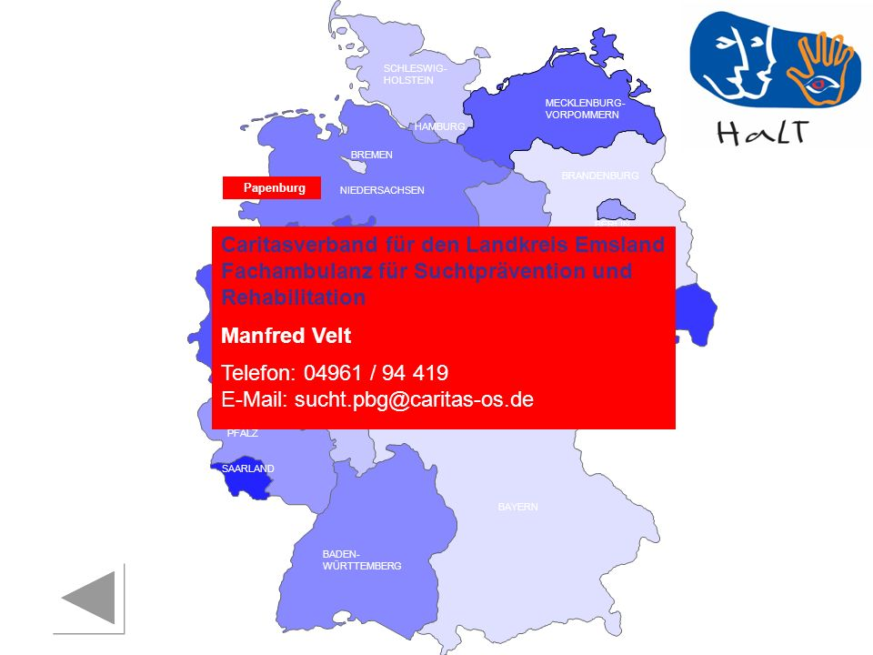 RHEINLAND PFALZ SAARLAND SACHSEN BRANDENBURG NORDRHEIN- WESTFALEN HESSEN BADEN- WÜRTTEMBERG BAYERN THÜRINGEN SACHSEN -ANHALT NIEDERSACHSEN BREMEN HAMBURG BERLIN MECKLENBURG- VORPOMMERN SCHLESWIG- HOLSTEIN Papenburg Caritasverband für den Landkreis Emsland Fachambulanz für Suchtprävention und Rehabilitation Manfred Velt Telefon: 04961 / 94 419 E-Mail: sucht.pbg@caritas-os.de