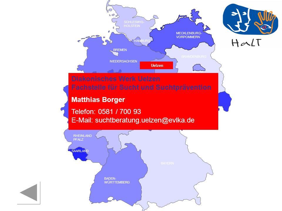 RHEINLAND PFALZ SAARLAND SACHSEN BRANDENBURG NORDRHEIN- WESTFALEN HESSEN BADEN- WÜRTTEMBERG BAYERN THÜRINGEN SACHSEN -ANHALT NIEDERSACHSEN BREMEN HAMBURG BERLIN MECKLENBURG- VORPOMMERN SCHLESWIG- HOLSTEIN Diakonisches Werk Uelzen Fachstelle für Sucht und Suchtprävention Matthias Borger Telefon: 0581 / 700 93 E-Mail: suchtberatung.uelzen@evlka.de Uelzen