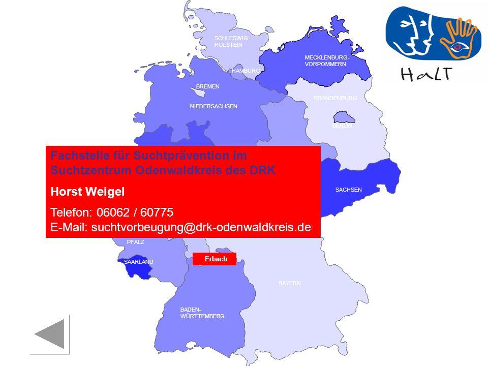 RHEINLAND PFALZ SAARLAND SACHSEN BRANDENBURG NORDRHEIN- WESTFALEN HESSEN BADEN- WÜRTTEMBERG BAYERN THÜRINGEN SACHSEN -ANHALT NIEDERSACHSEN BREMEN HAMBURG BERLIN MECKLENBURG- VORPOMMERN SCHLESWIG- HOLSTEIN Fachstelle für Suchtprävention im Suchtzentrum Odenwaldkreis des DRK Horst Weigel Telefon: 06062 / 60775 E-Mail: suchtvorbeugung@drk-odenwaldkreis.de Erbach