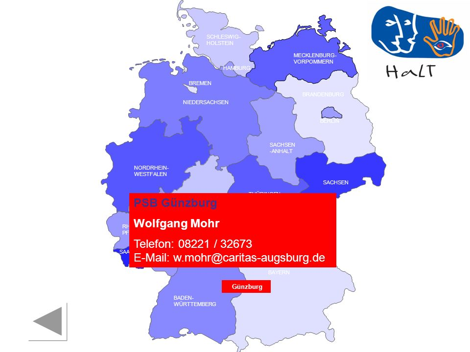 RHEINLAND PFALZ SAARLAND SACHSEN BRANDENBURG NORDRHEIN- WESTFALEN HESSEN BADEN- WÜRTTEMBERG BAYERN THÜRINGEN SACHSEN -ANHALT NIEDERSACHSEN BREMEN HAMBURG BERLIN MECKLENBURG- VORPOMMERN SCHLESWIG- HOLSTEIN PSB Günzburg Wolfgang Mohr Telefon: 08221 / 32673 E-Mail: w.mohr@caritas-augsburg.de Günzburg