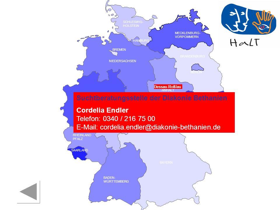 RHEINLAND PFALZ SAARLAND SACHSEN BRANDENBURG NORDRHEIN- WESTFALEN HESSEN BADEN- WÜRTTEMBERG BAYERN THÜRINGEN SACHSEN -ANHALT NIEDERSACHSEN BREMEN HAMBURG BERLIN MECKLENBURG- VORPOMMERN SCHLESWIG- HOLSTEIN Dessau-Roßlau Suchtberatungsstelle der Diakonie Bethanien Cordelia Endler Telefon: 0340 / 216 75 00 E-Mail: cordelia.endler@diakonie-bethanien.de