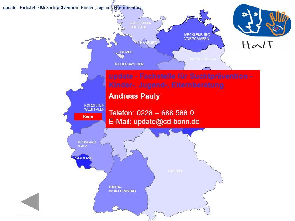 RHEINLAND PFALZ SAARLAND SACHSEN BRANDENBURG NORDRHEIN- WESTFALEN HESSEN BADEN- WÜRTTEMBERG BAYERN THÜRINGEN SACHSEN -ANHALT NIEDERSACHSEN BREMEN HAMBURG BERLIN MECKLENBURG- VORPOMMERN SCHLESWIG- HOLSTEIN Bonn update - Fachstelle für Suchtprävention - Kinder-, Jugend-, Elternberatung Andreas Pauly Telefon: 0228 – 688 588 0 E-Mail: update@cd-bonn.de update - Fachstelle f ü r Suchtpr ä vention - Kinder-, Jugend-, Elternberatung
