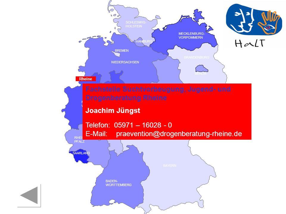 RHEINLAND PFALZ SAARLAND SACHSEN BRANDENBURG NORDRHEIN- WESTFALEN HESSEN BADEN- WÜRTTEMBERG BAYERN THÜRINGEN SACHSEN -ANHALT NIEDERSACHSEN BREMEN HAMBURG BERLIN MECKLENBURG- VORPOMMERN SCHLESWIG- HOLSTEIN Fachstelle Suchtvorbeugung, Jugend- und Drogenberatung Rheine Joachim Jüngst Telefon:05971 – 16028 - 0 E-Mail: praevention@drogenberatung-rheine.de Rheine