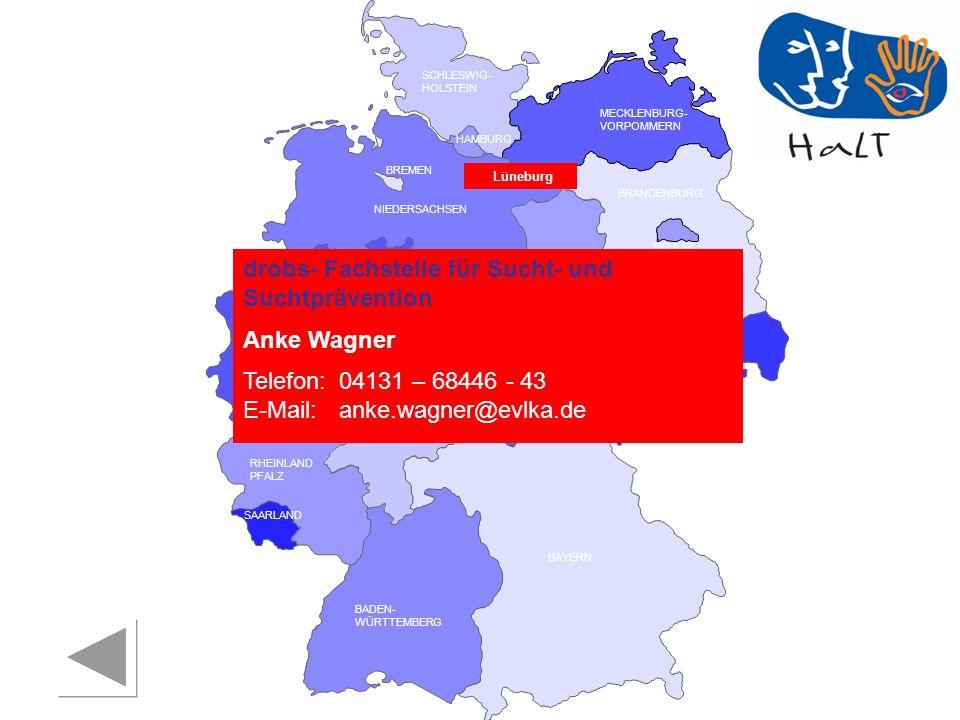 RHEINLAND PFALZ SAARLAND SACHSEN BRANDENBURG NORDRHEIN- WESTFALEN HESSEN BADEN- WÜRTTEMBERG BAYERN THÜRINGEN SACHSEN -ANHALT NIEDERSACHSEN BREMEN HAMBURG BERLIN MECKLENBURG- VORPOMMERN SCHLESWIG- HOLSTEIN drobs- Fachstelle für Sucht- und Suchtprävention Anke Wagner Telefon:04131 – 68446 - 43 E-Mail: anke.wagner@evlka.de Lüneburg