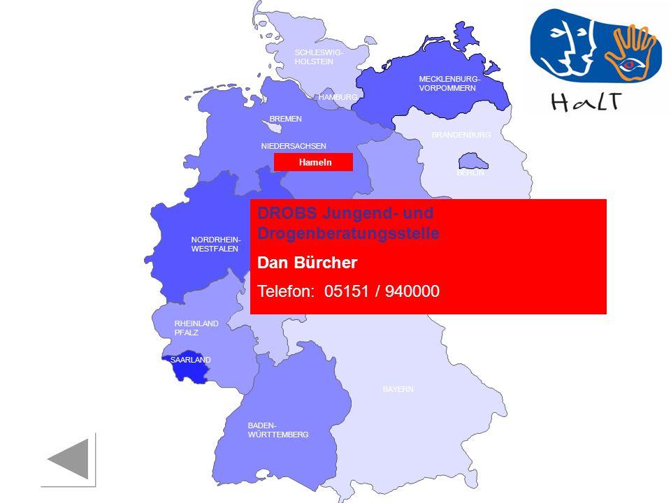 RHEINLAND PFALZ SAARLAND SACHSEN BRANDENBURG NORDRHEIN- WESTFALEN HESSEN BADEN- WÜRTTEMBERG BAYERN THÜRINGEN SACHSEN -ANHALT NIEDERSACHSEN BREMEN HAMBURG BERLIN MECKLENBURG- VORPOMMERN SCHLESWIG- HOLSTEIN DROBS Jungend- und Drogenberatungsstelle Dan Bürcher Telefon:05151 / 940000 Hameln