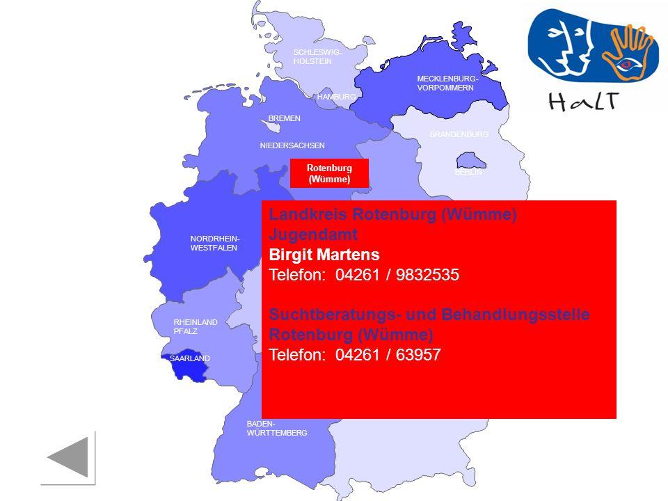RHEINLAND PFALZ SAARLAND SACHSEN BRANDENBURG NORDRHEIN- WESTFALEN HESSEN BADEN- WÜRTTEMBERG BAYERN THÜRINGEN SACHSEN -ANHALT NIEDERSACHSEN BREMEN HAMBURG BERLIN MECKLENBURG- VORPOMMERN SCHLESWIG- HOLSTEIN Landkreis Rotenburg (Wümme) Jugendamt Birgit Martens Telefon:04261 / 9832535 Suchtberatungs- und Behandlungsstelle Rotenburg (Wümme) Telefon:04261 / 63957 Rotenburg (Wümme)