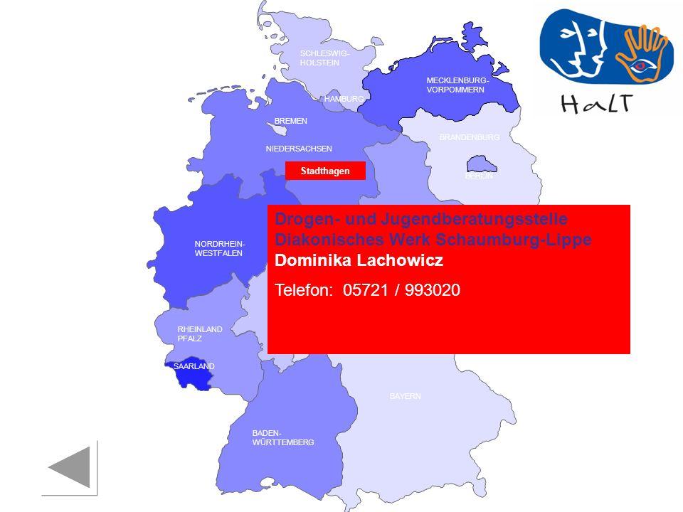 RHEINLAND PFALZ SAARLAND SACHSEN BRANDENBURG NORDRHEIN- WESTFALEN HESSEN BADEN- WÜRTTEMBERG BAYERN THÜRINGEN SACHSEN -ANHALT NIEDERSACHSEN BREMEN HAMBURG BERLIN MECKLENBURG- VORPOMMERN SCHLESWIG- HOLSTEIN Drogen- und Jugendberatungsstelle Diakonisches Werk Schaumburg-Lippe Dominika Lachowicz Telefon:05721 / 993020 Stadthagen