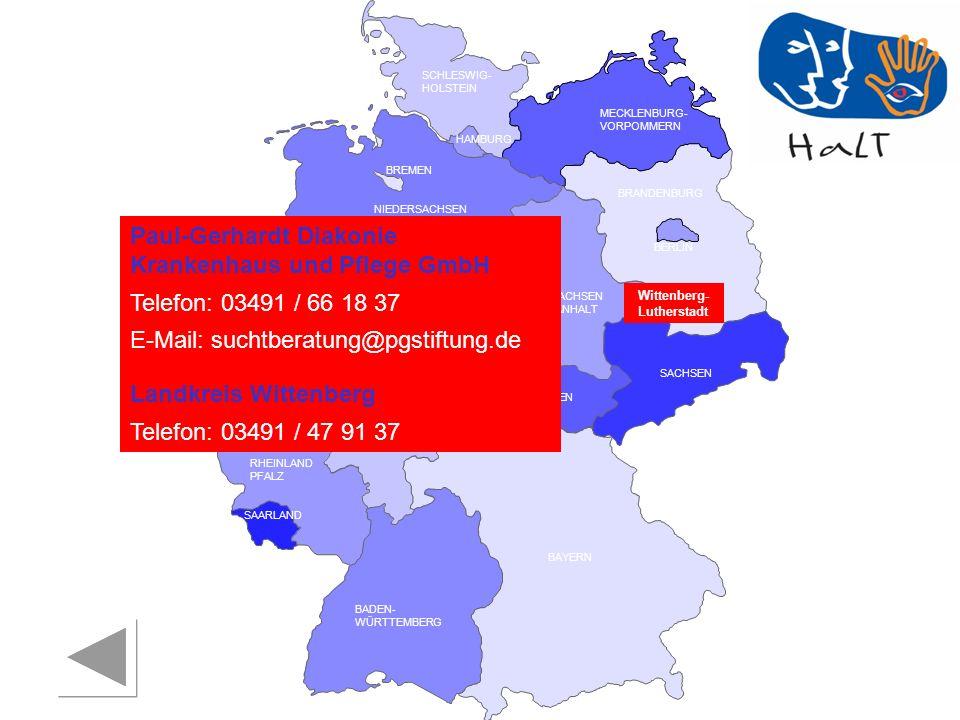 RHEINLAND PFALZ SAARLAND SACHSEN BRANDENBURG NORDRHEIN- WESTFALEN HESSEN BADEN- WÜRTTEMBERG BAYERN THÜRINGEN SACHSEN -ANHALT NIEDERSACHSEN BREMEN HAMBURG BERLIN MECKLENBURG- VORPOMMERN SCHLESWIG- HOLSTEIN Paul-Gerhardt Diakonie Krankenhaus und Pflege GmbH Telefon: 03491 / 66 18 37 E-Mail: suchtberatung@pgstiftung.de Landkreis Wittenberg Telefon: 03491 / 47 91 37 Wittenberg- Lutherstadt