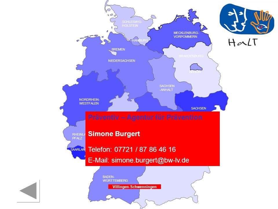RHEINLAND PFALZ SAARLAND SACHSEN BRANDENBURG NORDRHEIN- WESTFALEN HESSEN BADEN- WÜRTTEMBERG BAYERN THÜRINGEN SACHSEN -ANHALT NIEDERSACHSEN BREMEN HAMBURG BERLIN MECKLENBURG- VORPOMMERN SCHLESWIG- HOLSTEIN Präventiv – Agentur für Prävention Simone Burgert Telefon: 07721 / 87 86 46 16 E-Mail: simone.burgert@bw-lv.de Villingen-Schwenningen