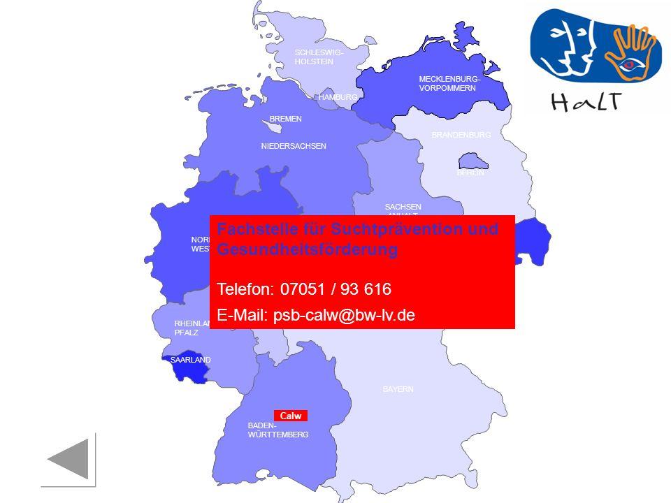 RHEINLAND PFALZ SAARLAND SACHSEN BRANDENBURG NORDRHEIN- WESTFALEN HESSEN BADEN- WÜRTTEMBERG BAYERN THÜRINGEN SACHSEN -ANHALT NIEDERSACHSEN BREMEN HAMBURG BERLIN MECKLENBURG- VORPOMMERN SCHLESWIG- HOLSTEIN Fachstelle für Suchtprävention und Gesundheitsförderung Telefon: 07051 / 93 616 E-Mail: psb-calw@bw-lv.de Calw