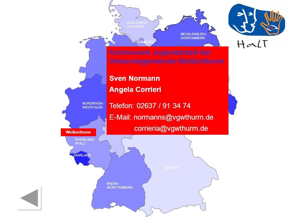 RHEINLAND PFALZ SAARLAND SACHSEN BRANDENBURG NORDRHEIN- WESTFALEN HESSEN BADEN- WÜRTTEMBERG BAYERN THÜRINGEN SACHSEN -ANHALT NIEDERSACHSEN BREMEN HAMBURG BERLIN MECKLENBURG- VORPOMMERN SCHLESWIG- HOLSTEIN Weißenthurm Kommunale Jugendarbeit der Verbandsgemeinde Weißenthurm Sven Normann Angela Corrieri Telefon: 02637 / 91 34 74 E-Mail: normanns@vgwthurm.de corrieria@vgwthurm.de