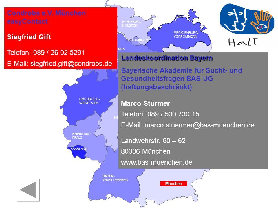 RHEINLAND PFALZ SAARLAND SACHSEN BRANDENBURG NORDRHEIN- WESTFALEN HESSEN BADEN- WÜRTTEMBERG BAYERN THÜRINGEN SACHSEN -ANHALT NIEDERSACHSEN BREMEN HAMBURG BERLIN MECKLENBURG- VORPOMMERN SCHLESWIG- HOLSTEIN Landeskoordination Bayern Bayerische Akademie für Sucht- und Gesundheitsfragen BAS UG (haftungsbeschränkt) Marco Stürmer Telefon: 089 / 530 730 15 E-Mail: marco.stuermer@bas-muenchen.de Landwehrstr.