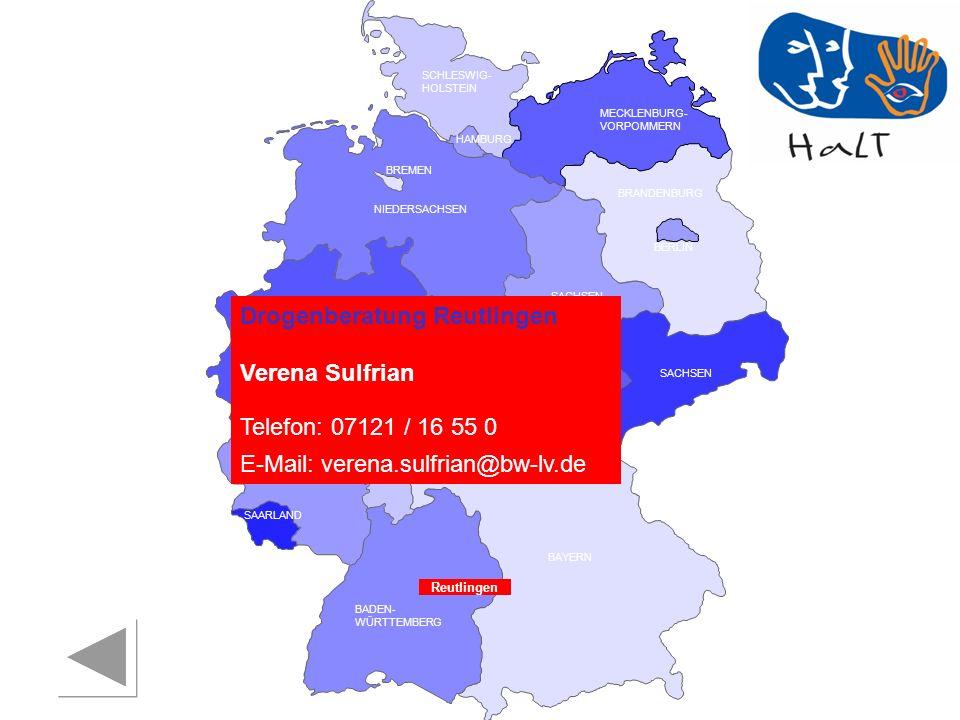RHEINLAND PFALZ SAARLAND SACHSEN BRANDENBURG NORDRHEIN- WESTFALEN HESSEN BADEN- WÜRTTEMBERG BAYERN THÜRINGEN SACHSEN -ANHALT NIEDERSACHSEN BREMEN HAMBURG BERLIN MECKLENBURG- VORPOMMERN SCHLESWIG- HOLSTEIN Drogenberatung Reutlingen Verena Sulfrian Telefon: 07121 / 16 55 0 E-Mail: verena.sulfrian@bw-lv.de Reutlingen