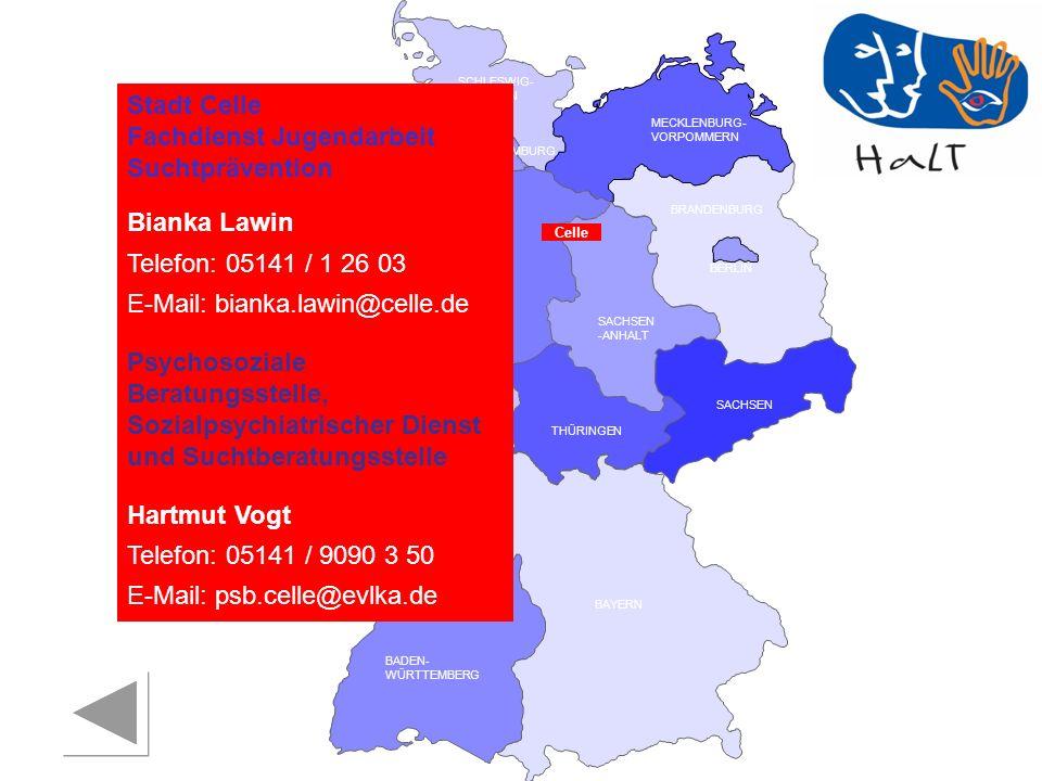 RHEINLAND PFALZ SAARLAND SACHSEN BRANDENBURG NORDRHEIN- WESTFALEN HESSEN BADEN- WÜRTTEMBERG BAYERN THÜRINGEN SACHSEN -ANHALT NIEDERSACHSEN BREMEN HAMBURG BERLIN MECKLENBURG- VORPOMMERN SCHLESWIG- HOLSTEIN Celle Stadt Celle Fachdienst Jugendarbeit Suchtprävention Bianka Lawin Telefon: 05141 / 1 26 03 E-Mail: bianka.lawin@celle.de Psychosoziale Beratungsstelle, Sozialpsychiatrischer Dienst und Suchtberatungsstelle Hartmut Vogt Telefon: 05141 / 9090 3 50 E-Mail: psb.celle@evlka.de